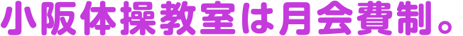 小阪体操教室は月会費制。